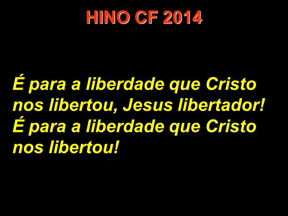 É para a liberdade que Cristo nos libertou, Jesus libertador! É para a liberdade que Cristo nos libertou! HINO CF 2014