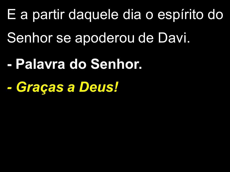 E a partir daquele dia o espírito do Senhor se apoderou de Davi. - Palavra do Senhor. - Graças a Deus!