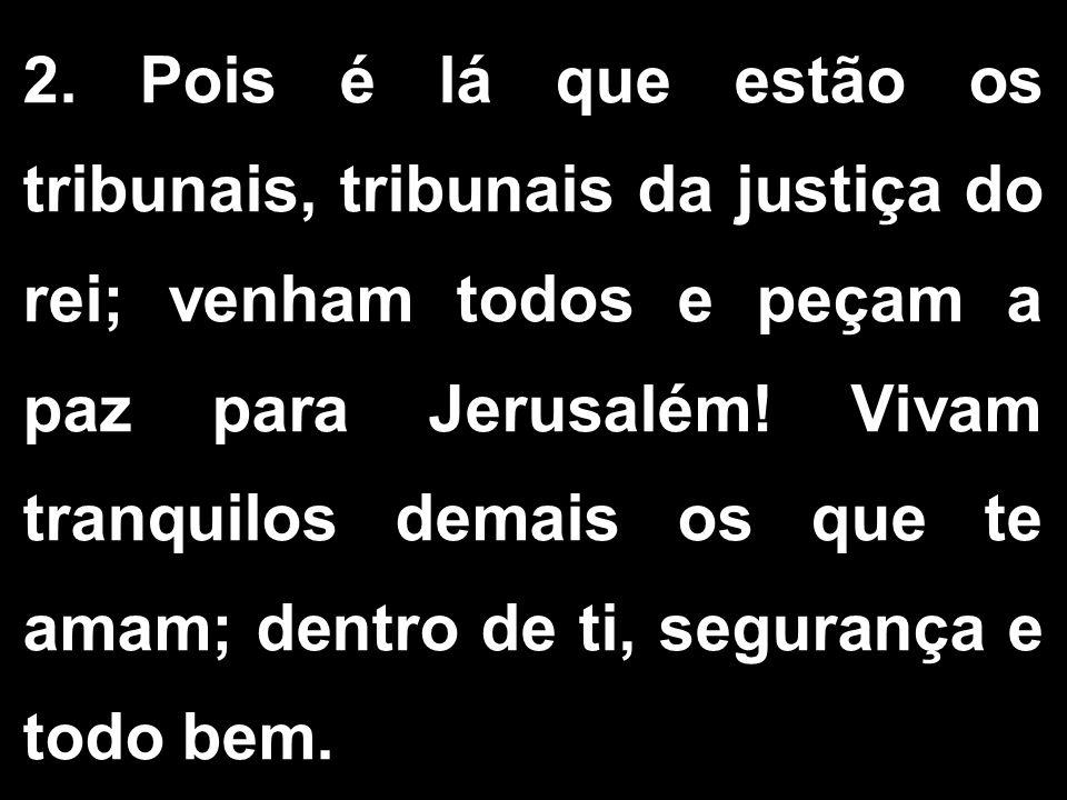 2. Pois é lá que estão os tribunais, tribunais da justiça do rei; venham todos e peçam a paz para Jerusalém! Vivam tranquilos demais os que te amam; d