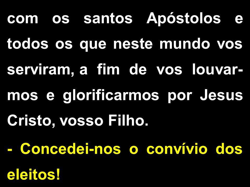 com os santos Apóstolos e todos os que neste mundo vos serviram, a fim de vos louvar- mos e glorificarmos por Jesus Cristo, vosso Filho. - Concedei-no