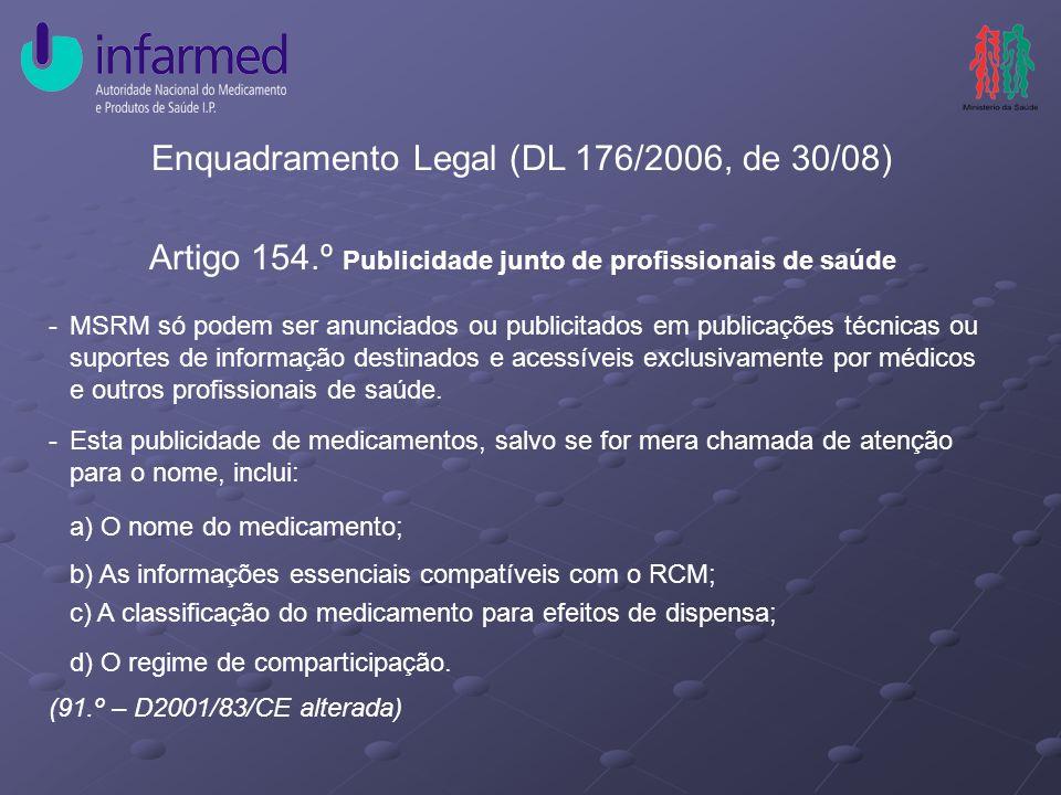 Enquadramento Legal (DL 176/2006, de 30/08) Artigo 154.º Publicidade junto de profissionais de saúde -MSRM só podem ser anunciados ou publicitados em publicações técnicas ou suportes de informação destinados e acessíveis exclusivamente por médicos e outros profissionais de saúde.