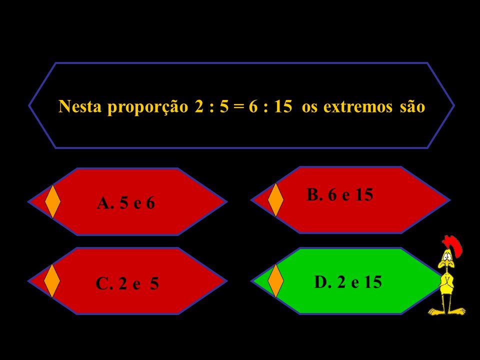 Nesta proporção 2 : 5 = 6 : 15 os extremos são A. 5 e 6 B. 6 e 15 C. 2 e 5 D. 2 e 15