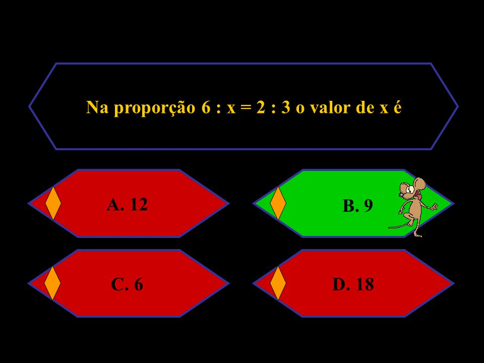 Na proporção 6 : x = 2 : 3 o valor de x é A. 12B. 9C. 6D. 18