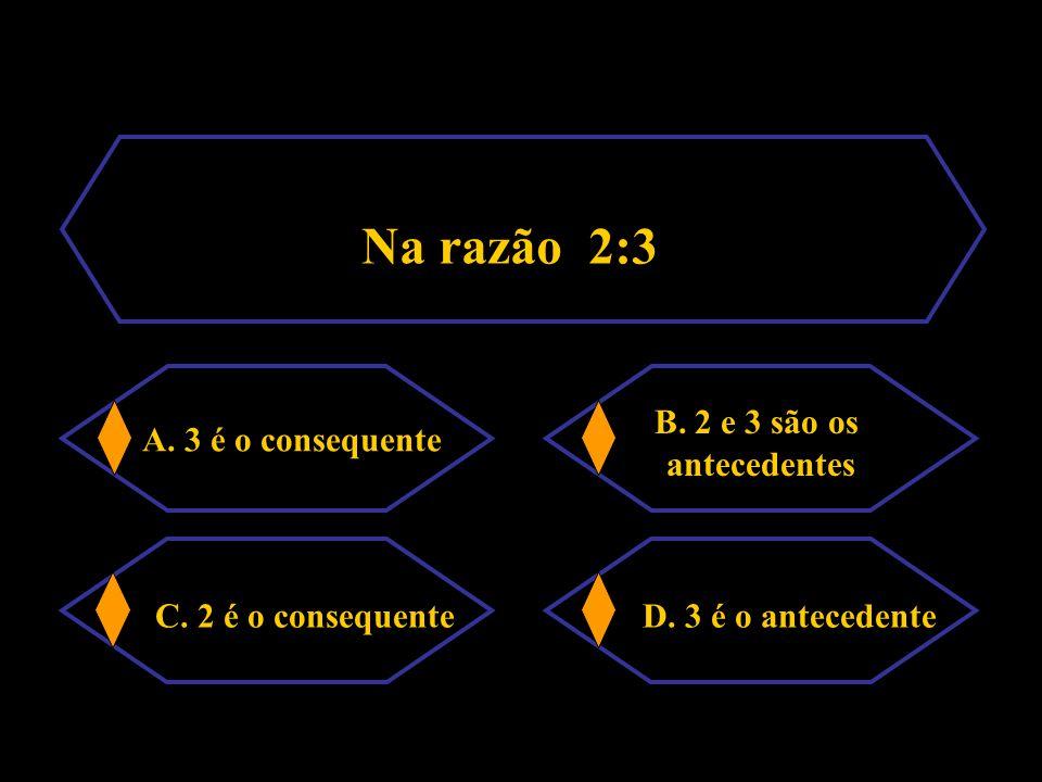 Na razão 2:3 A.3 é o consequente B. 2 e 3 são os antecedentes C.