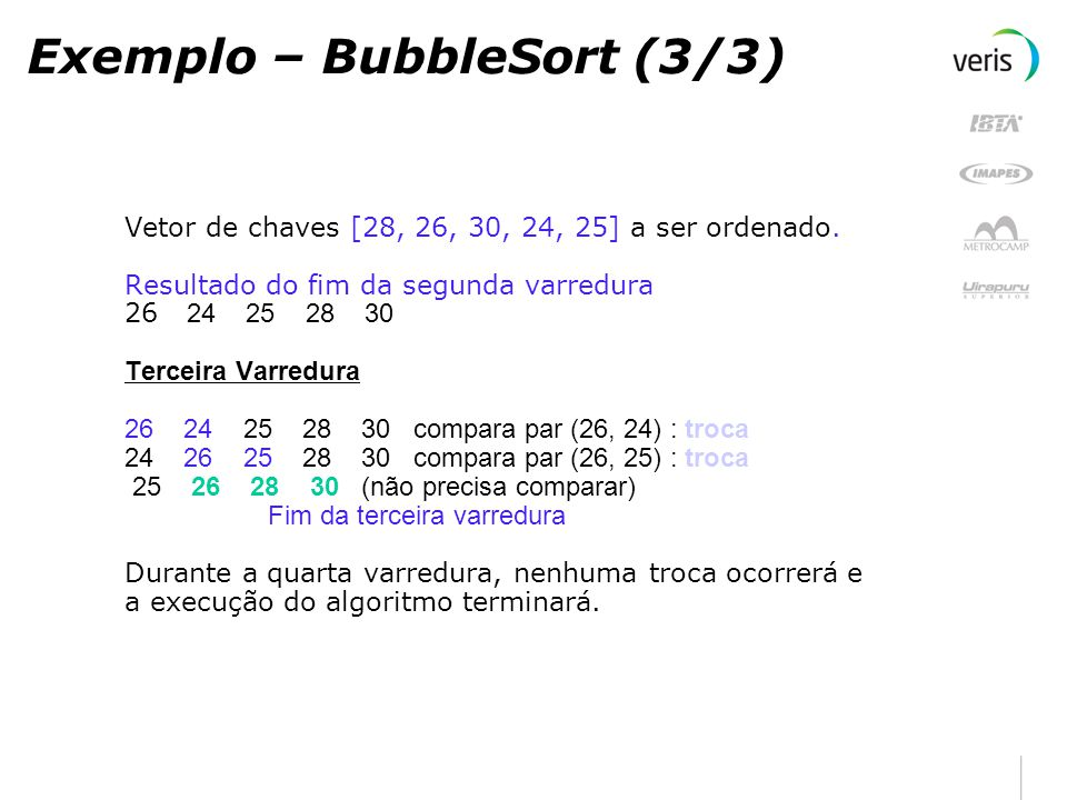 Bubble sort - Implmentação private void bubblesort(int vetor[]) { int temp; boolean alterado = true; imprimir(vetor); while (alterado) { temp = 0; alterado = false; for (int j = 0; j < vetor.length - 1; j++) { if (vetor[j] > vetor[j + 1]) { temp = vetor[j + 1]; vetor[j + 1] = vetor[j]; vetor[j] = temp; alterado = true; } imprimir(vetor); }