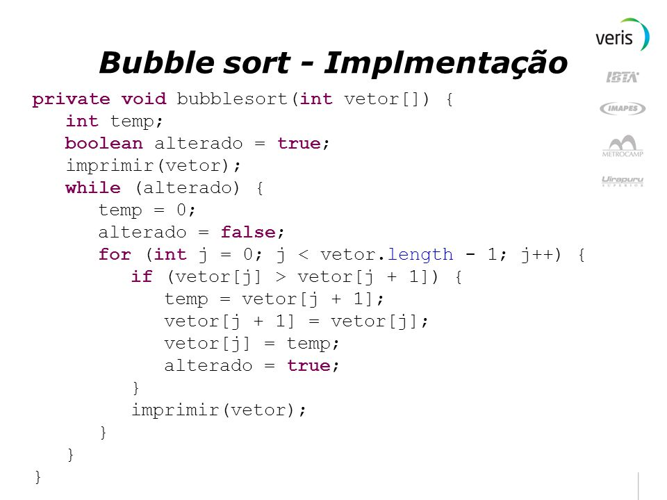 Bubble sort - Implmentação private void bubblesort(int vetor[]) { int temp; boolean alterado = true; imprimir(vetor); while (alterado) { temp = 0; alt
