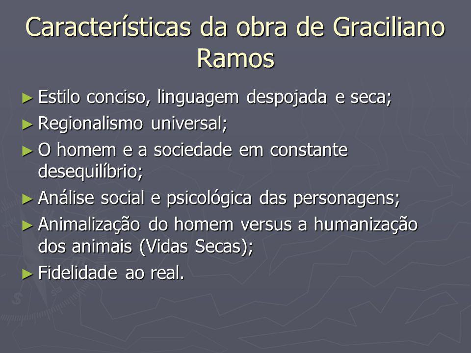Características da obra de Graciliano Ramos ► Estilo conciso, linguagem despojada e seca; ► Regionalismo universal; ► O homem e a sociedade em constan