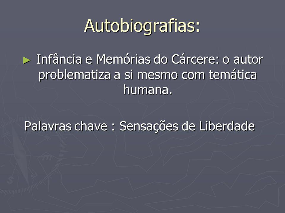 Autobiografias: ► Infância e Memórias do Cárcere: o autor problematiza a si mesmo com temática humana. Palavras chave : Sensações de Liberdade Palavra