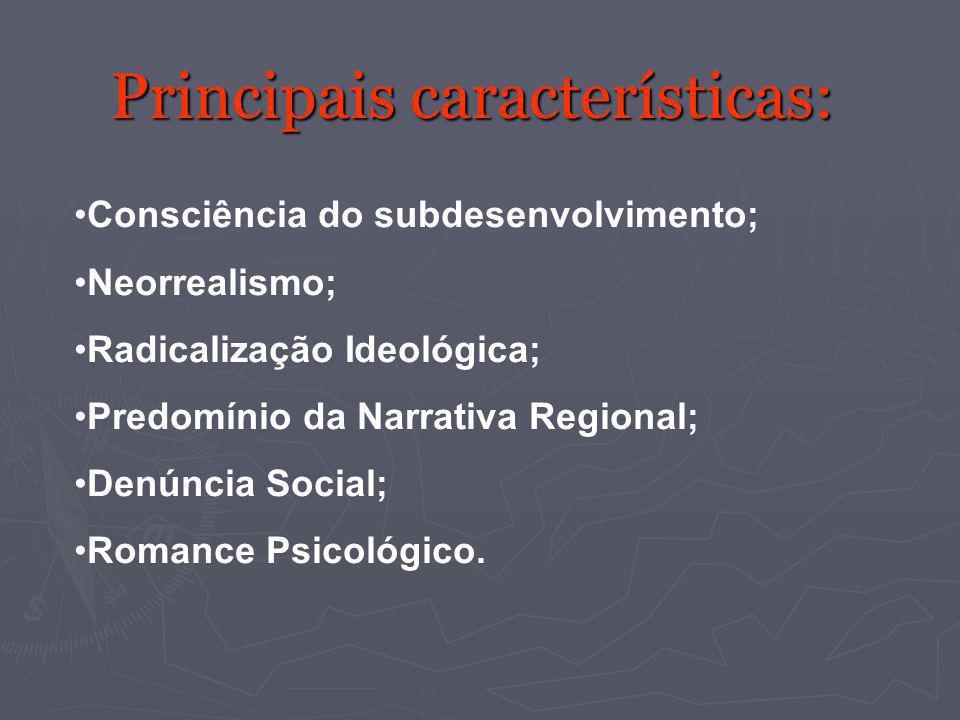 Principais características: Consciência do subdesenvolvimento; Neorrealismo; Radicalização Ideológica; Predomínio da Narrativa Regional; Denúncia Soci