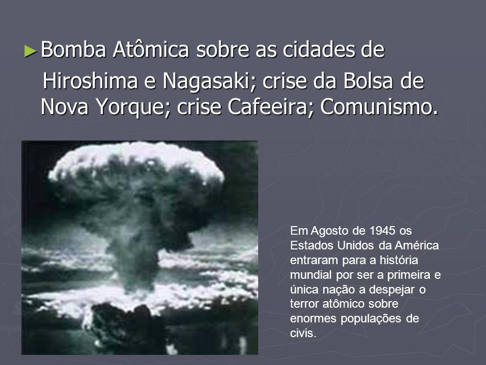 ► Bomba Atômica sobre as cidades de Hiroshima e Nagasaki; crise da Bolsa de Nova Yorque; crise Cafeeira; Comunismo. Hiroshima e Nagasaki; crise da Bol