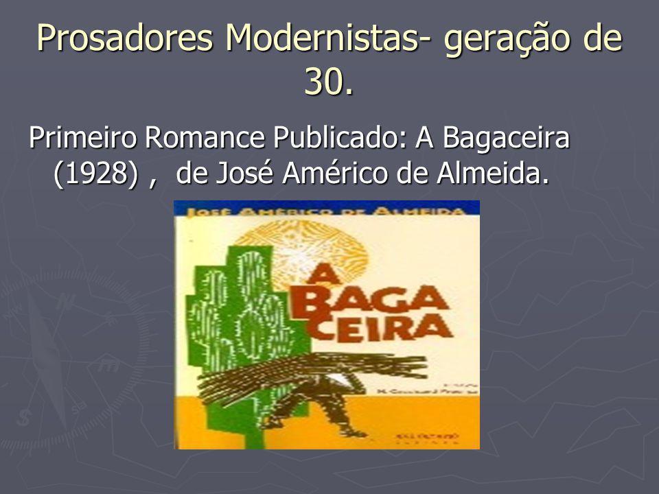 Prosadores Modernistas- geração de 30. Primeiro Romance Publicado: A Bagaceira (1928), de José Américo de Almeida.