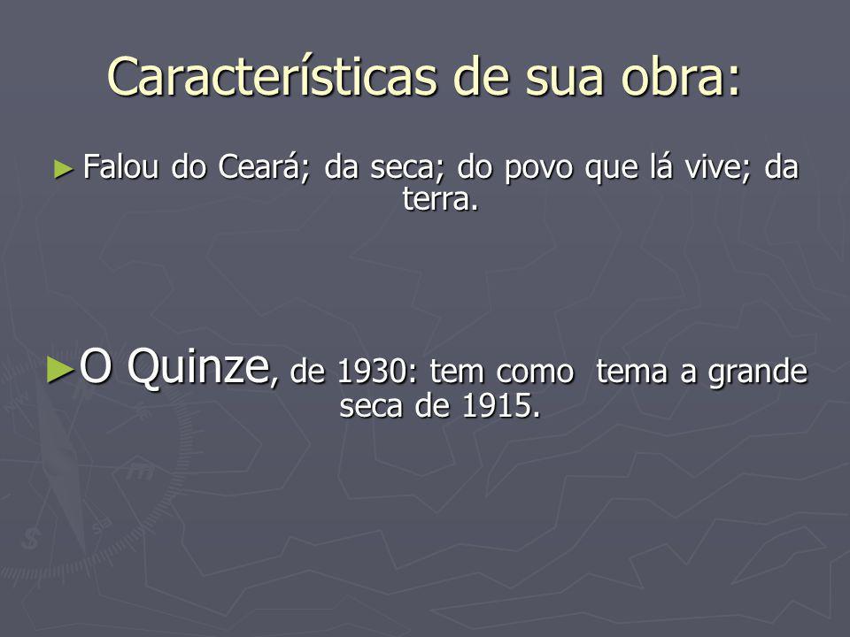 ► Falou do Ceará; da seca; do povo que lá vive; da terra. ► O Quinze, de 1930: tem como tema a grande seca de 1915. Características de sua obra: