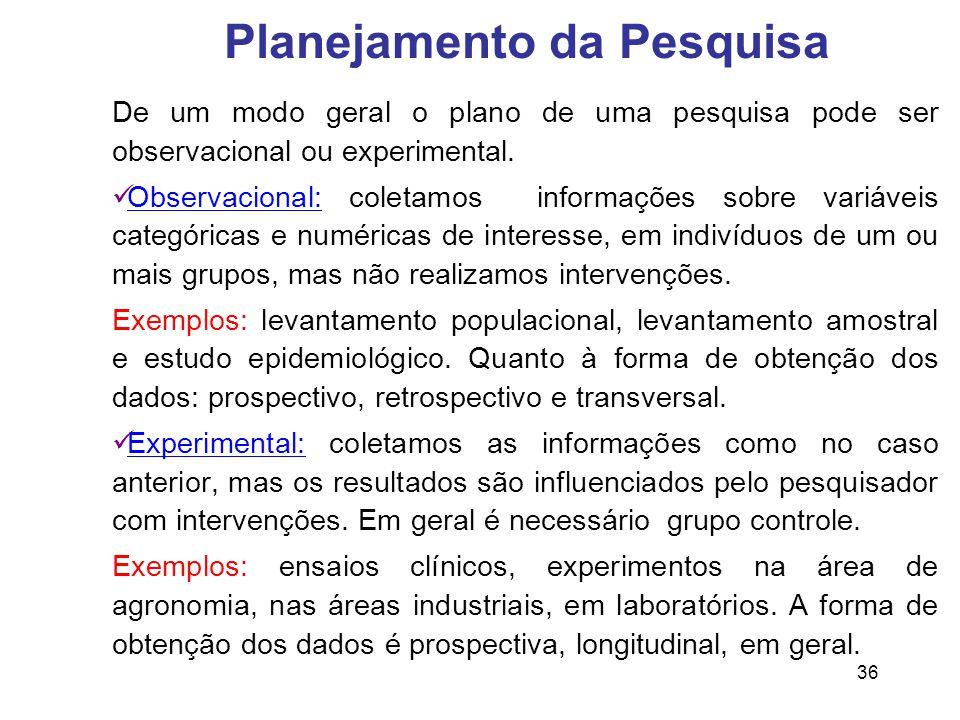 36 Planejamento da Pesquisa De um modo geral o plano de uma pesquisa pode ser observacional ou experimental.