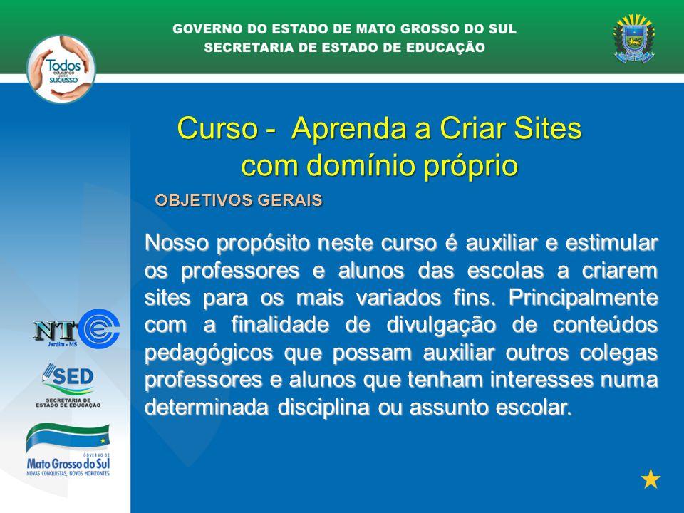 Curso - Aprenda a Criar Sites com domínio próprio OBJETIVOS GERAIS Nosso propósito neste curso é auxiliar e estimular os professores e alunos das esco