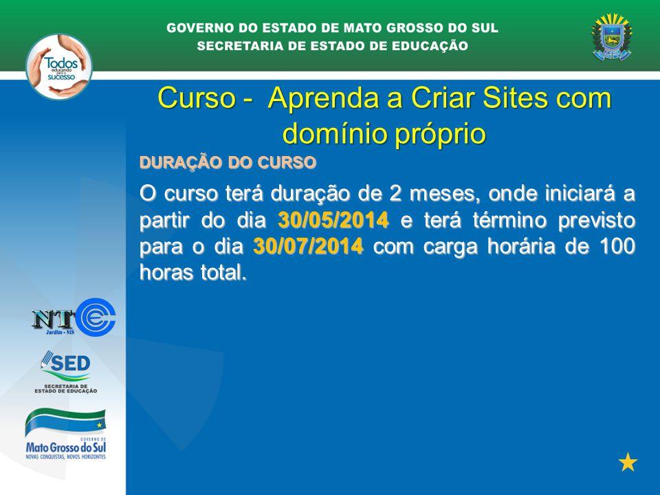 Curso - Aprenda a Criar Sites com domínio próprio DURAÇÃO DO CURSO O curso terá duração de 2 meses, onde iniciará a partir do dia 30/05/2014 e terá té