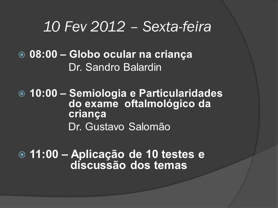 10 Fev 2012 – Sexta-feira  08:00 – Globo ocular na criança Dr. Sandro Balardin  10:00 – Semiologia e Particularidades do exame oftalmológico da cria