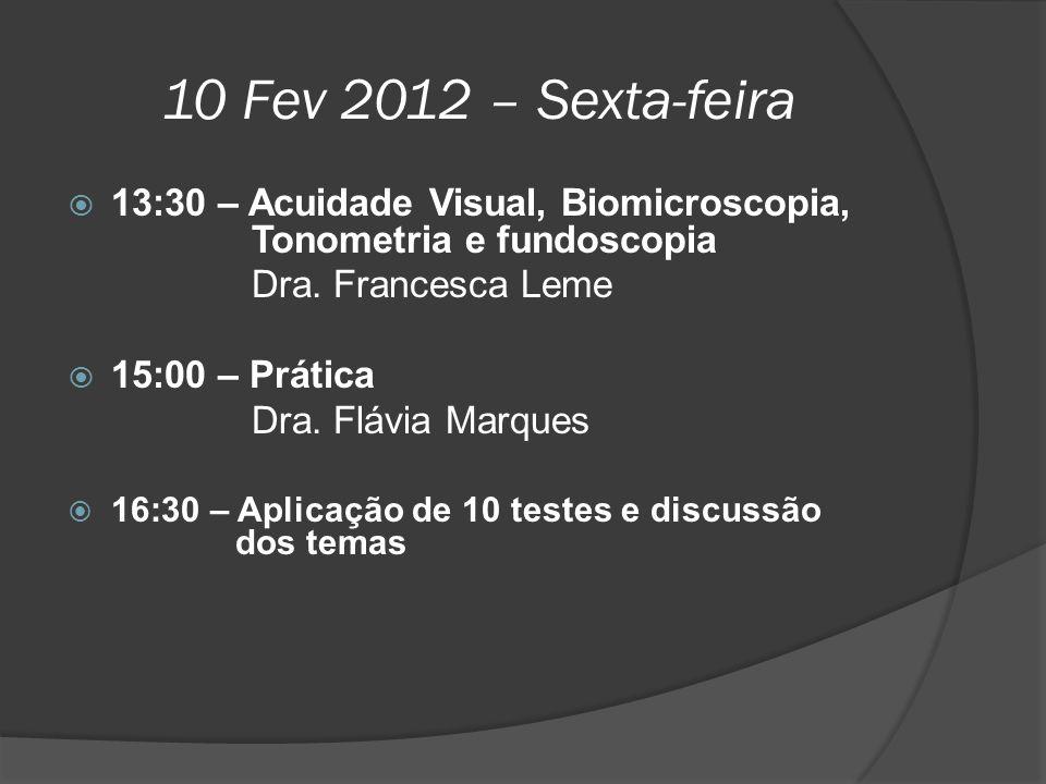 10 Fev 2012 – Sexta-feira  13:30 – Acuidade Visual, Biomicroscopia, Tonometria e fundoscopia Dra. Francesca Leme  15:00 – Prática Dra. Flávia Marque