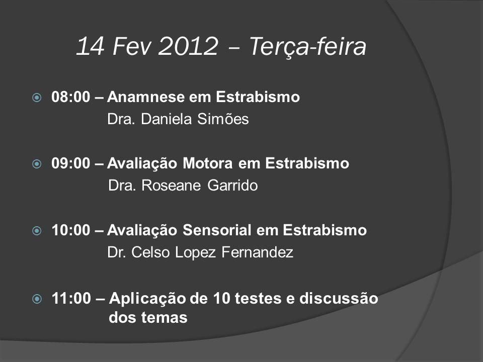 14 Fev 2012 – Terça-feira  08:00 – Anamnese em Estrabismo Dra. Daniela Simões  09:00 – Avaliação Motora em Estrabismo Dra. Roseane Garrido  10:00 –