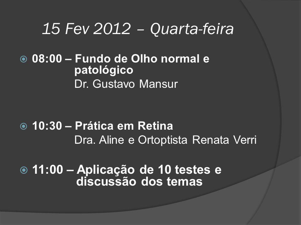 15 Fev 2012 – Quarta-feira  08:00 – Fundo de Olho normal e patológico Dr. Gustavo Mansur  10:30 – Prática em Retina Dra. Aline e Ortoptista Renata V