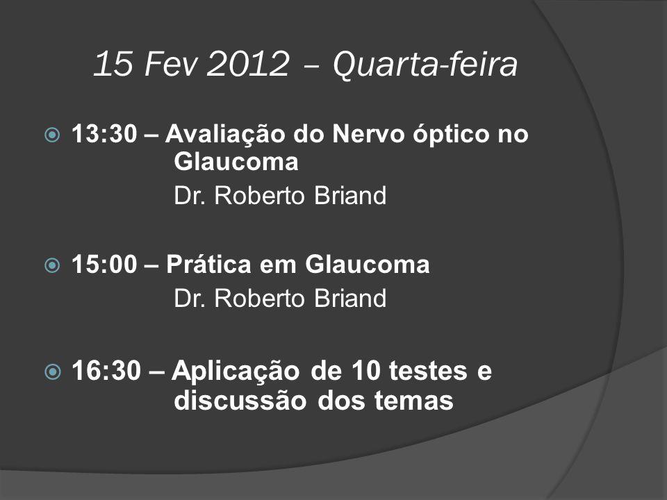 15 Fev 2012 – Quarta-feira  13:30 – Avaliação do Nervo óptico no Glaucoma Dr. Roberto Briand  15:00 – Prática em Glaucoma Dr. Roberto Briand  16:30