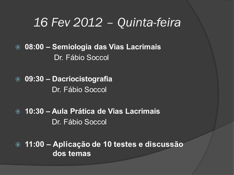 16 Fev 2012 – Quinta-feira  08:00 – Semiologia das Vias Lacrimais Dr. Fábio Soccol  09:30 – Dacriocistografia Dr. Fábio Soccol  10:30 – Aula Prátic