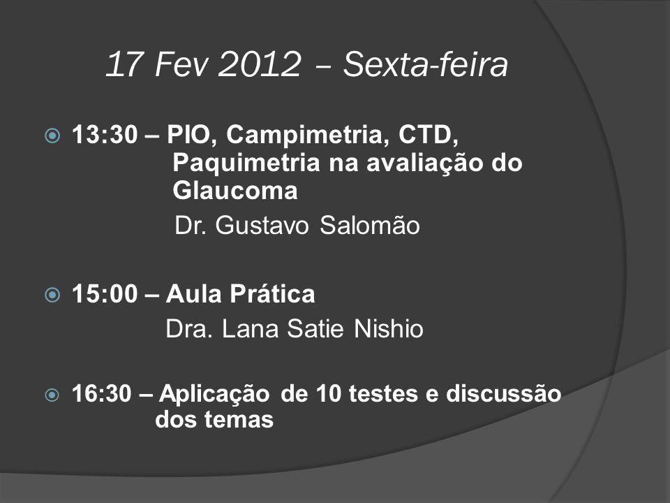 17 Fev 2012 – Sexta-feira  13:30 – PIO, Campimetria, CTD, Paquimetria na avaliação do Glaucoma Dr. Gustavo Salomão  15:00 – Aula Prática Dra. Lana S