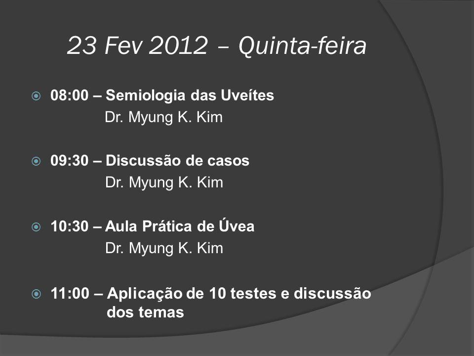 23 Fev 2012 – Quinta-feira  08:00 – Semiologia das Uveítes Dr. Myung K. Kim  09:30 – Discussão de casos Dr. Myung K. Kim  10:30 – Aula Prática de Ú