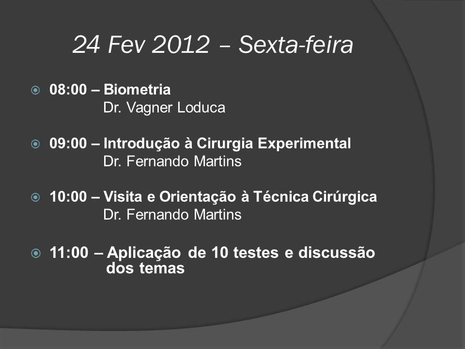 24 Fev 2012 – Sexta-feira  08:00 – Biometria Dr. Vagner Loduca  09:00 – Introdução à Cirurgia Experimental Dr. Fernando Martins  10:00 – Visita e O