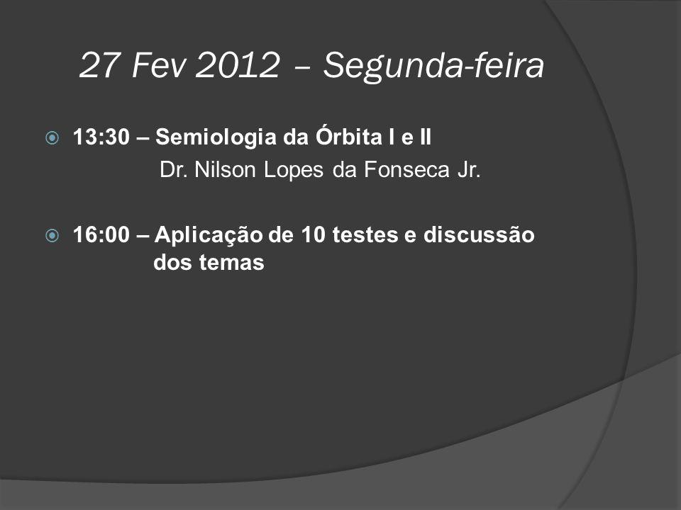 27 Fev 2012 – Segunda-feira  13:30 – Semiologia da Órbita I e II Dr. Nilson Lopes da Fonseca Jr.  16:00 – Aplicação de 10 testes e discussão dos tem