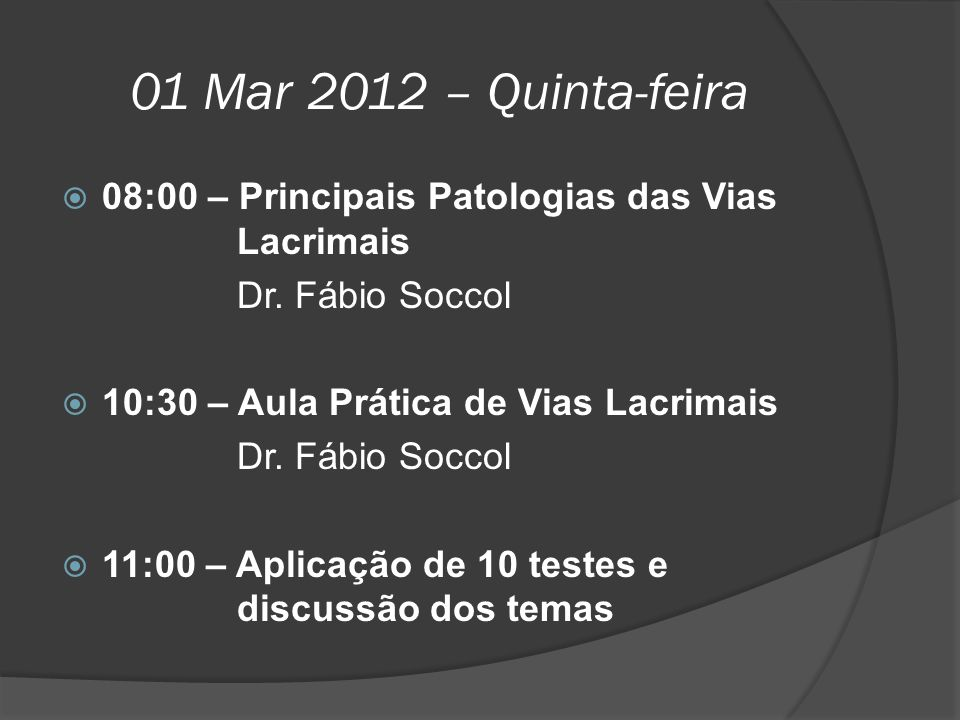 01 Mar 2012 – Quinta-feira  08:00 – Principais Patologias das Vias Lacrimais Dr. Fábio Soccol  10:30 – Aula Prática de Vias Lacrimais Dr. Fábio Socc