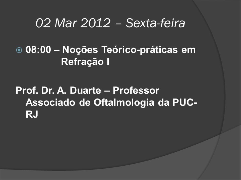 02 Mar 2012 – Sexta-feira  08:00 – Noções Teórico-práticas em Refração I Prof. Dr. A. Duarte – Professor Associado de Oftalmologia da PUC- RJ