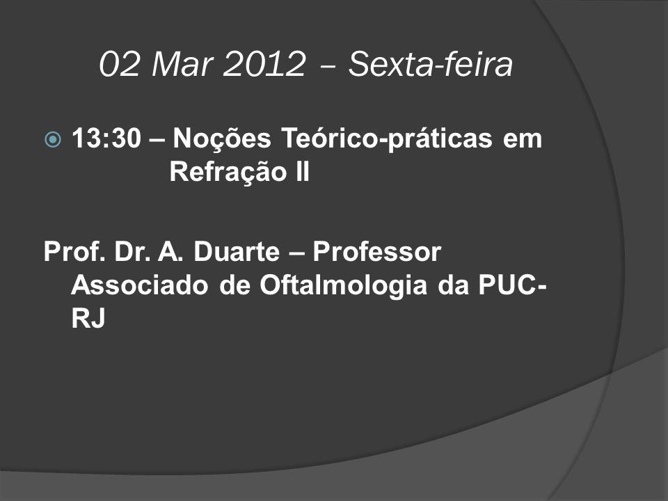 02 Mar 2012 – Sexta-feira  13:30 – Noções Teórico-práticas em Refração II Prof. Dr. A. Duarte – Professor Associado de Oftalmologia da PUC- RJ