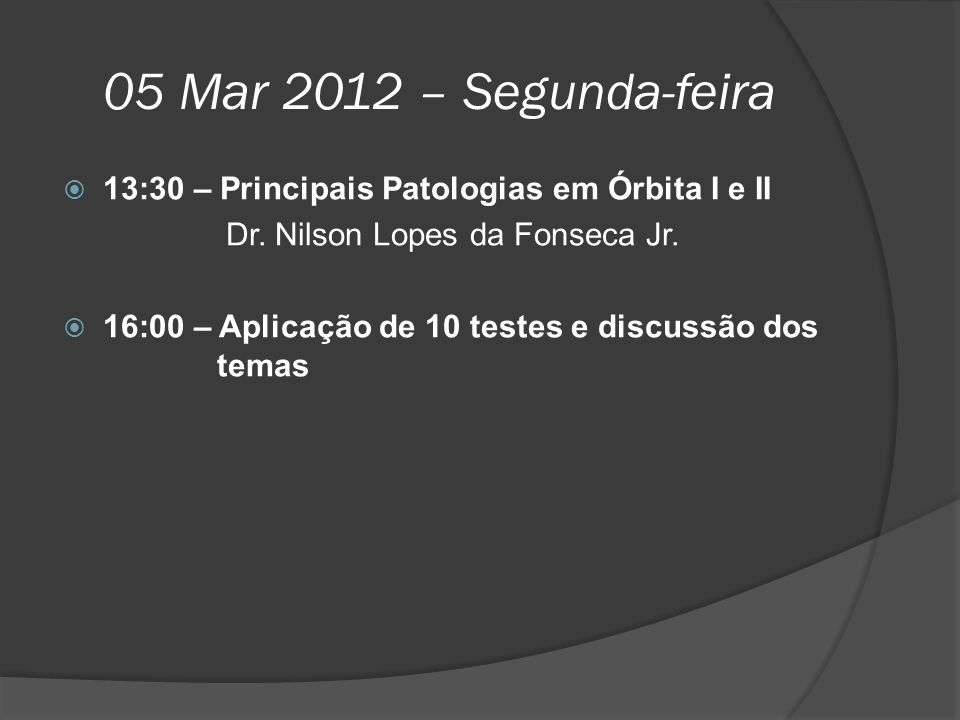 05 Mar 2012 – Segunda-feira  13:30 – Principais Patologias em Órbita I e II Dr. Nilson Lopes da Fonseca Jr.  16:00 – Aplicação de 10 testes e discus