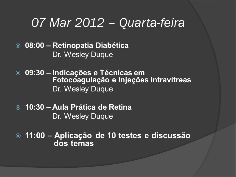 07 Mar 2012 – Quarta-feira  08:00 – Retinopatia Diabética Dr. Wesley Duque  09:30 – Indicações e Técnicas em Fotocoagulação e Injeções Intravítreas