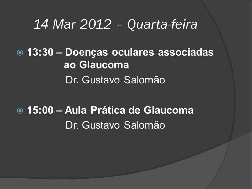 14 Mar 2012 – Quarta-feira  13:30 – Doenças oculares associadas ao Glaucoma Dr. Gustavo Salomão  15:00 – Aula Prática de Glaucoma Dr. Gustavo Salomã