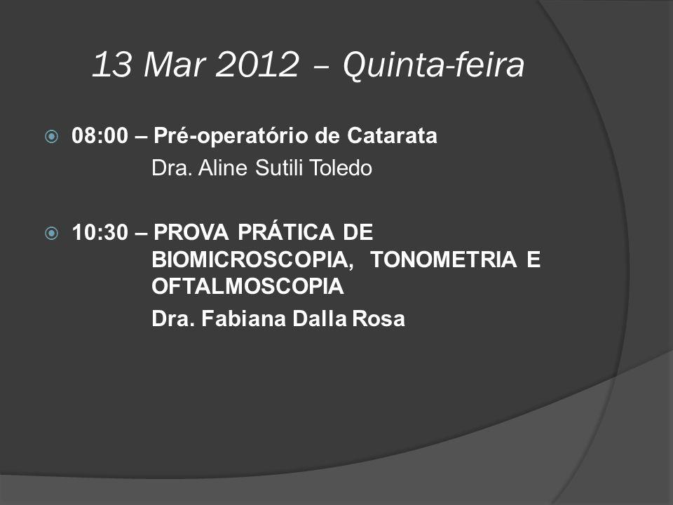 13 Mar 2012 – Quinta-feira  08:00 – Pré-operatório de Catarata Dra. Aline Sutili Toledo  10:30 – PROVA PRÁTICA DE BIOMICROSCOPIA, TONOMETRIA E OFTAL