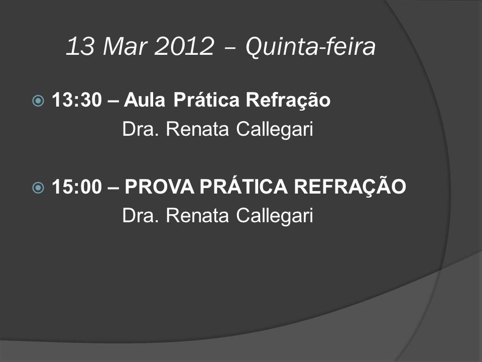13 Mar 2012 – Quinta-feira  13:30 – Aula Prática Refração Dra. Renata Callegari  15:00 – PROVA PRÁTICA REFRAÇÃO Dra. Renata Callegari
