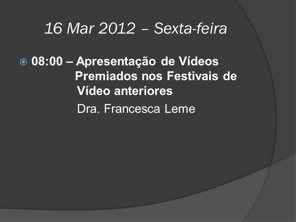16 Mar 2012 – Sexta-feira  08:00 – Apresentação de Vídeos Premiados nos Festivais de Vídeo anteriores Dra. Francesca Leme