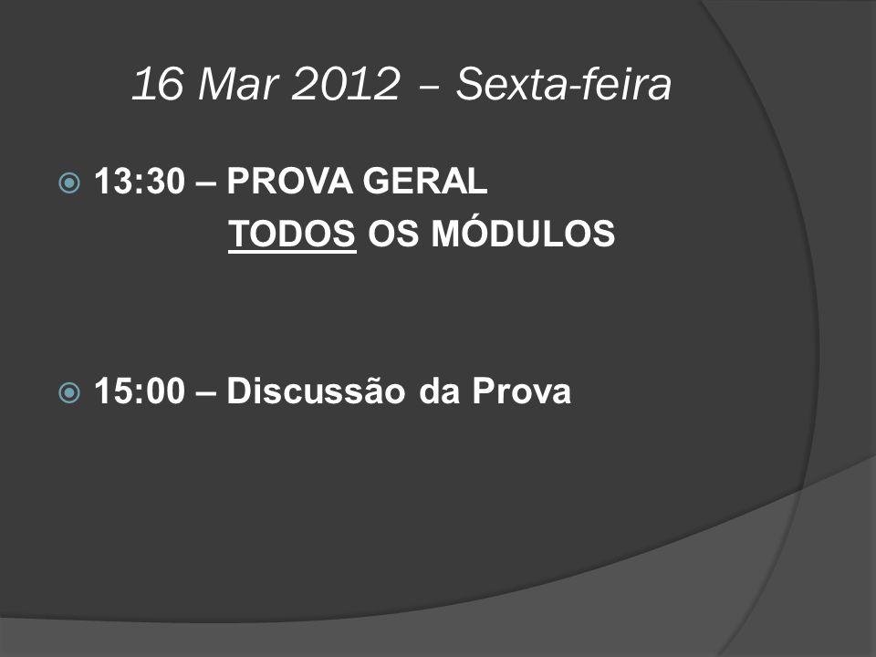 16 Mar 2012 – Sexta-feira  13:30 – PROVA GERAL TODOS OS MÓDULOS  15:00 – Discussão da Prova