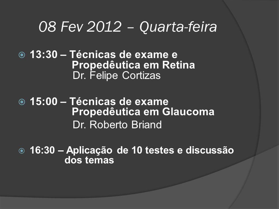 08 Fev 2012 – Quarta-feira  13:30 – Técnicas de exame e Propedêutica em Retina Dr. Felipe Cortizas  15:00 – Técnicas de exame Propedêutica em Glauco
