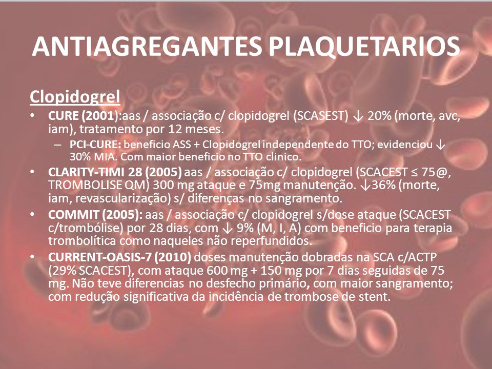 ANTIAGREGANTES PLAQUETARIOS Prasugrel TRITON-TIMI 38 (2007): prasugrel / clopidogrel em uso de AAS nas SCA com anatomia conhecida e ACTP planejada (SCACEST = 26%) com ↓ 19% de (M,I,A), com ↑ 32% sangramento (> peso < 60kg, ≥ 75 anos, AVCi/AIT prévio Ticagrelor Plato(2010): Ticagrelor / clopidogrel em uso de AAS na SCA sem anatomia conhecida (38% SCAAEST) Com ↓16%, (M,I,A)
