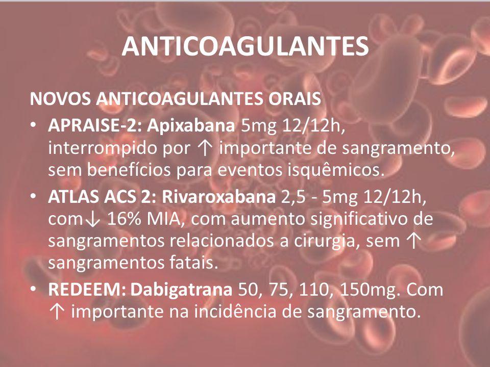 ANTICOAGULANTES NOVOS ANTICOAGULANTES ORAIS APRAISE-2: Apixabana 5mg 12/12h, interrompido por ↑ importante de sangramento, sem benefícios para eventos isquêmicos.