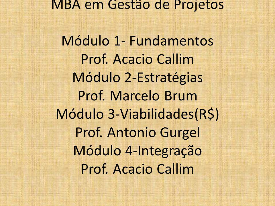 MBA em Gestão de Projetos Módulo 1- Fundamentos Prof. Acacio Callim Módulo 2-Estratégias Prof. Marcelo Brum Módulo 3-Viabilidades(R$) Prof. Antonio Gu