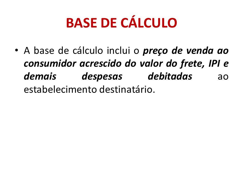 BASE DE CÁLCULO A base de cálculo inclui o preço de venda ao consumidor acrescido do valor do frete, IPI e demais despesas debitadas ao estabeleciment