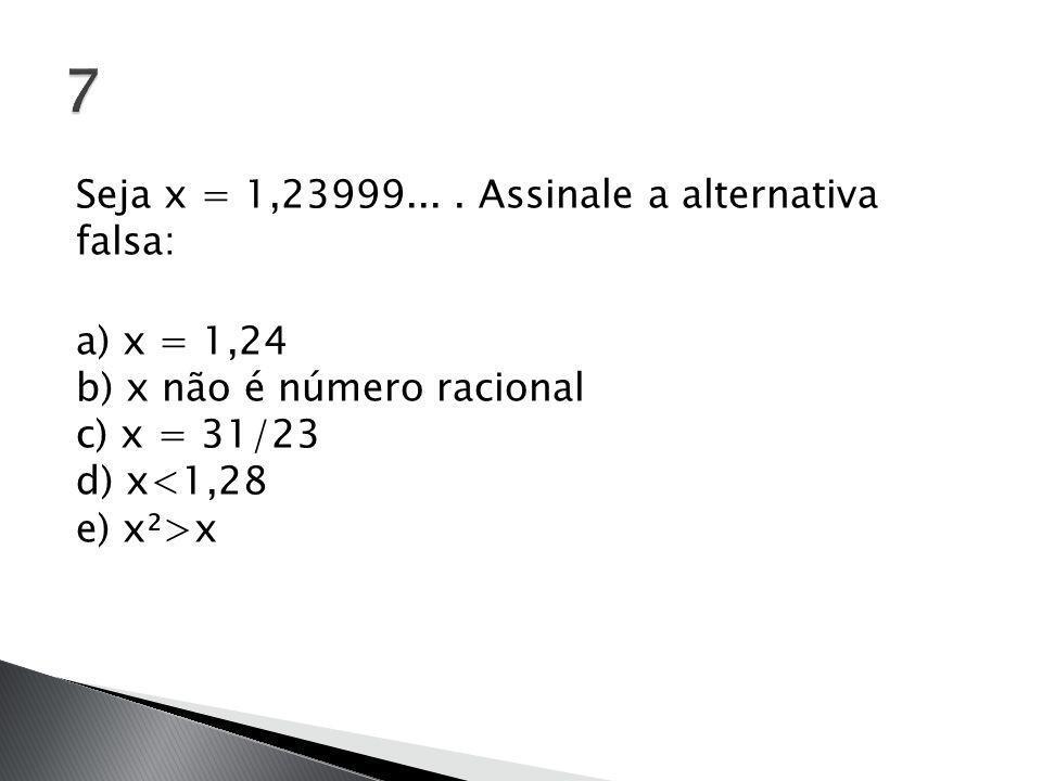 Seja x = 1,23999.... Assinale a alternativa falsa: a) x = 1,24 b) x não é número racional c) x = 31/23 d) x x