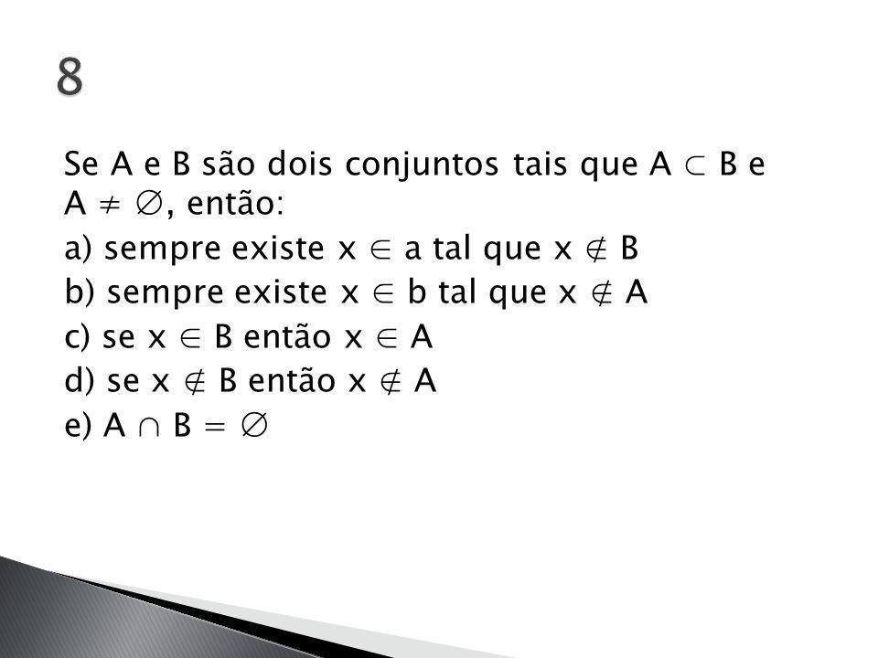 Se A e B são dois conjuntos tais que A ⊂ B e A ≠ ∅, então: a) sempre existe x ∈ a tal que x ∉ B b) sempre existe x ∈ b tal que x ∉ A c) se x ∈ B então x ∈ A d) se x ∉ B então x ∉ A e) A ∩ B = ∅