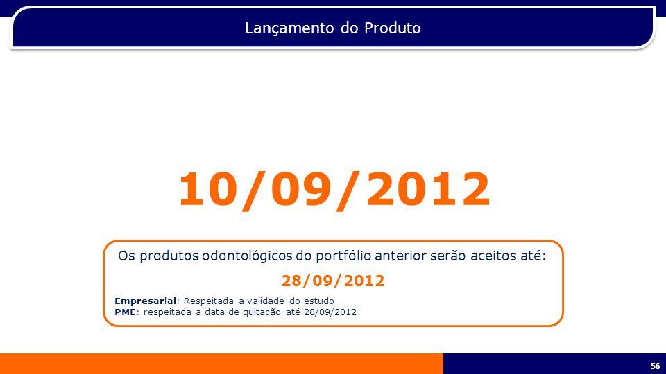 56 Lançamento do Produto 10/09/2012 Os produtos odontológicos do portfólio anterior serão aceitos até: 28/09/2012 Empresarial: Respeitada a validade do estudo PME: respeitada a data de quitação até 28/09/2012