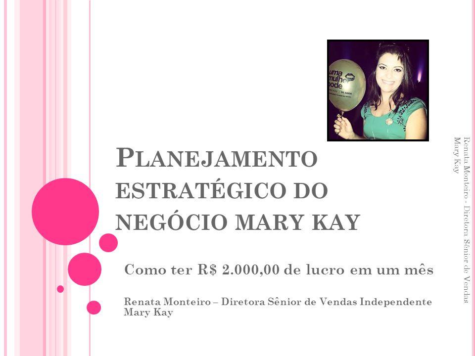 P LANEJAMENTO ESTRATÉGICO DO NEGÓCIO MARY KAY Como ter R$ 2.000,00 de lucro em um mês Renata Monteiro – Diretora Sênior de Vendas Independente Mary Ka