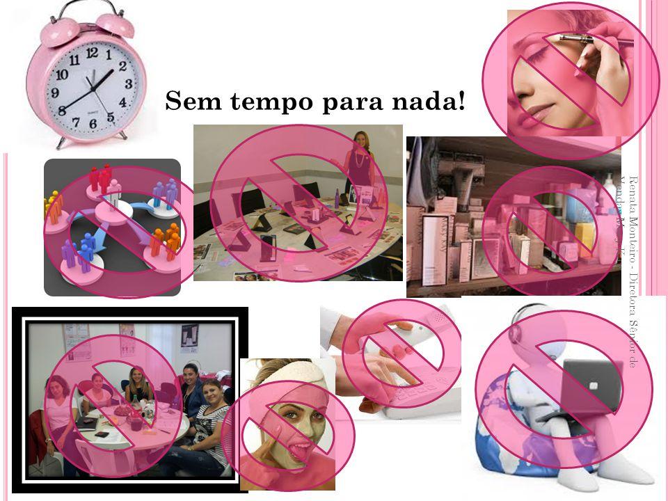 Sem tempo para nada! Renata Monteiro - Diretora Sênior de Vendas Mary Kay