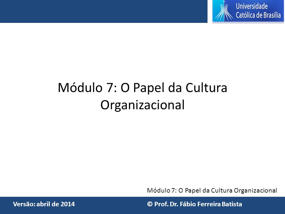 Módulo 7: O Papel da Cultura Organizacional Versão: abril de 2014 © Prof. Dr. Fábio Ferreira Batista Módulo 7: O Papel da Cultura Organizacional